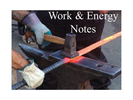 Work & Energy Notes. What is work? When we use it every day, we say we do work when we have to put in effort to accomplish something. In physics it means.