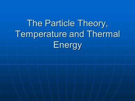 The Particle Theory, Temperature and Thermal Energy.