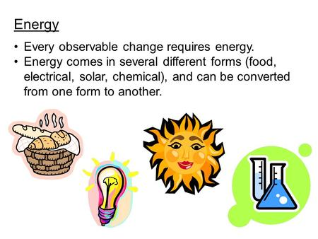 Energy Every observable change requires energy. Energy comes in several different forms (food, electrical, solar, chemical), and can be converted from.