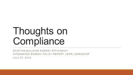 Thoughts on Compliance EXISTING BUILDING ENERGY EFFICIENCY INTEGRATED ENERGY POLICY REPORT (IEPR) WORKSHOP JULY 27, 2015.