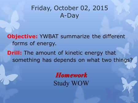 Friday, October 02, 2015 A-Day Objective: YWBAT summarize the different forms of energy. Drill: The amount of kinetic energy that something has depends.