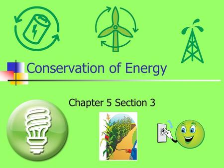 Conservation of Energy Chapter 5 Section 3. What is Conservation? When something is conserved, it is said that it remains constant. The same holds true.