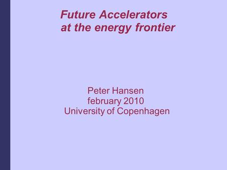 Future Accelerators at the energy frontier Peter Hansen february 2010 University of Copenhagen.