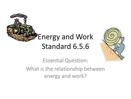 Energy and Work Standard 6.5.6 Essential Question: What is the relationship between energy and work?