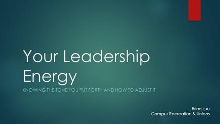 Your Leadership Energy KNOWING THE TONE YOU PUT FORTH AND HOW TO ADJUST IT Brian Luu Campus Recreation & Unions.