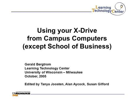 Using your X-Drive from Campus Computers (except School of Business) Gerald Bergtrom Learning Technology Center University of Wisconsin – Milwaukee October,