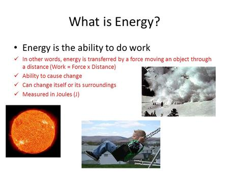 What is Energy? Energy is the ability to do work In other words, energy is transferred by a force moving an object through a distance (Work = Force x Distance)
