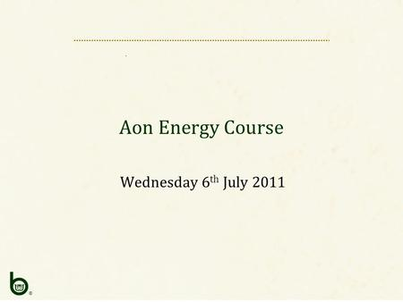 ® Aon Energy Course Wednesday 6 th July 2011. ® AIM Introduction Underwriter & Underwriting Underwriting – Tools Conclusion.