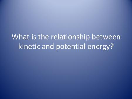 What is the relationship between kinetic and potential energy?