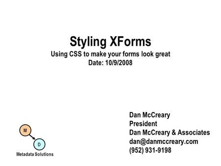 Styling XForms Using CSS to make your forms look great Date: 10/9/2008 Dan McCreary President Dan McCreary & Associates (952) 931-9198.