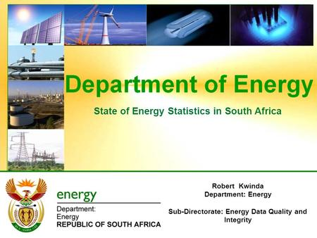 State of Energy Statistics in South Africa Robert Kwinda Department: Energy Sub-Directorate: Energy Data Quality and Integrity.