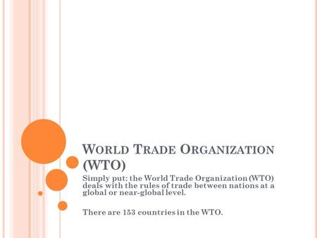 W ORLD T RADE O RGANIZATION (WTO) Simply put: the World Trade Organization (WTO) deals with the rules of trade between nations at a global or near-global.