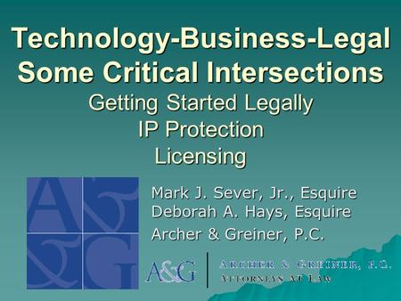 Technology-Business-Legal Some Critical Intersections Getting Started Legally IP Protection Licensing Mark J. Sever, Jr., Esquire Deborah A. Hays, Esquire.
