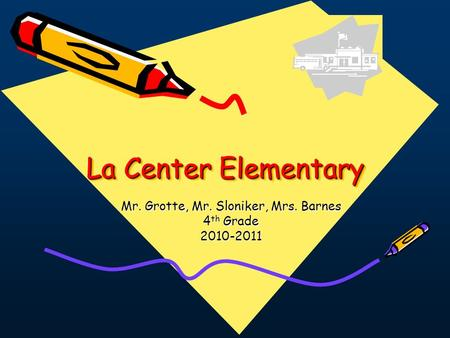 La Center Elementary Mr. Grotte, Mr. Sloniker, Mrs. Barnes 4 th Grade 2010-2011.