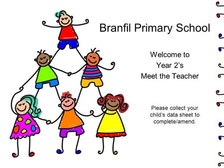 Branfil Primary School Welcome to Year 2's Meet the Teacher Please collect your child's data sheet to complete/amend.