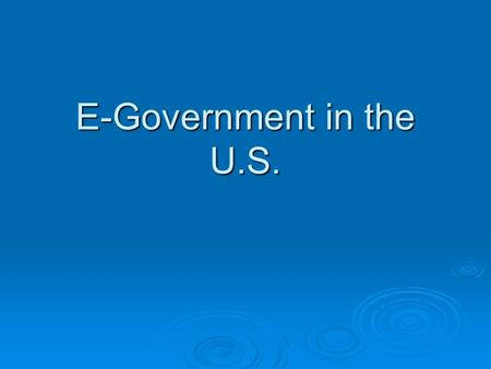"E-Government in the U.S..  Computerized operations → interactive operations between government and users  ""E-government"" begins in the 1990s  Based."