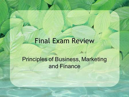 Final Exam Review Principles of Business, Marketing and Finance.