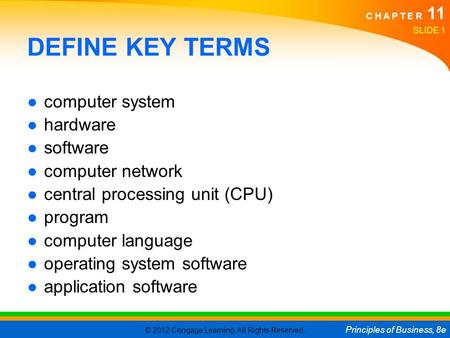 © 2012 Cengage Learning. All Rights Reserved. Principles of Business, 8e C H A P T E R 11 SLIDE 1 DEFINE KEY TERMS ●computer system ●hardware ●software.