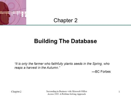 "XP Chapter 2 Succeeding in Business with Microsoft Office Access 2003: A Problem-Solving Approach 1 Building The Database Chapter 2 ""It is only the farmer."