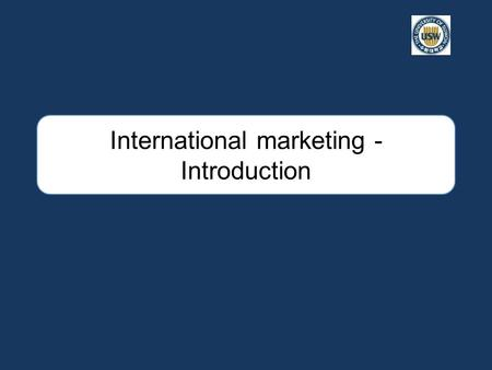 International marketing - Introduction. Overview of course 1. Competing in International Markets Company – Pros and Cons Industry – Competitive Advantage.