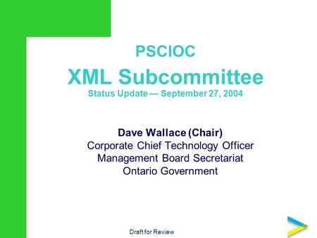 PSCIOC XML Subcommittee Status Update — September 27, 2004 Dave Wallace (Chair) Corporate Chief Technology Officer Management Board Secretariat Ontario.