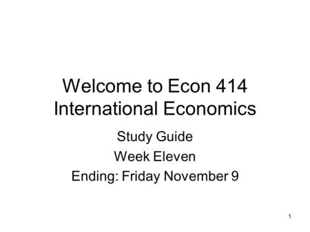 1 Welcome to Econ 414 International Economics Study Guide Week Eleven Ending: Friday November 9.