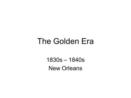 The Golden Era 1830s – 1840s New Orleans. Why? 1. Inventions in agriculture 2. Port opened 3. Steamboat.