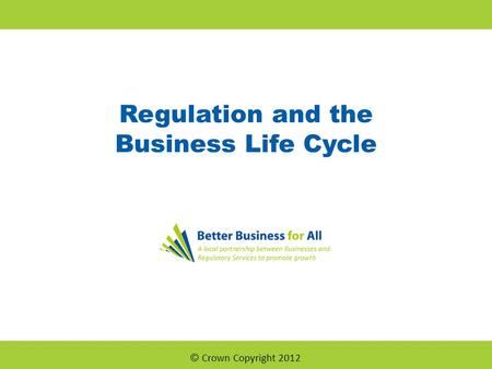 Regulation and the Business Life Cycle © Crown Copyright 2012.