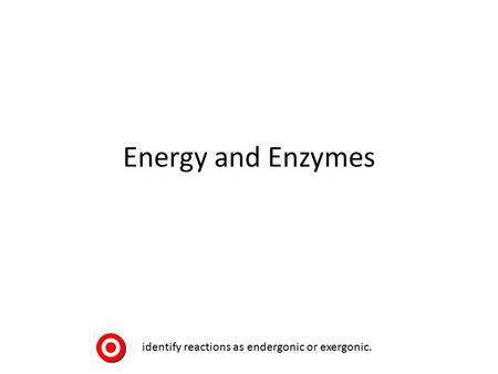Energy and Enzymes identify reactions as endergonic or exergonic.