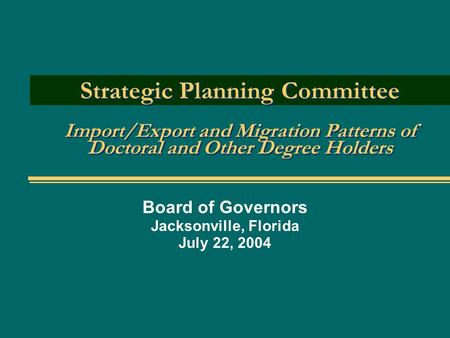 Strategic Planning Committee Import/Export and Migration Patterns of Doctoral and Other Degree Holders Board of Governors Jacksonville, Florida July 22,