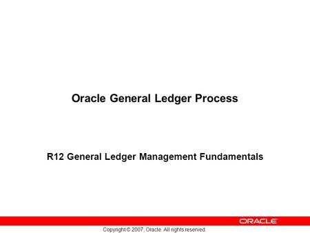 Copyright © 2007, Oracle. All rights reserved. Oracle General Ledger Process R12 General Ledger Management Fundamentals.