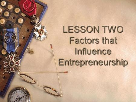 LESSON TWO Factors that Influence Entrepreneurship.