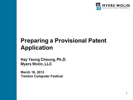 Preparing a Provisional Patent Application Hay Yeung Cheung, Ph.D. Myers Wolin, LLC March 16, 2013 Trenton Computer Festival 1.