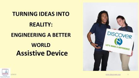1/19/151 1 TURNING IDEAS INTO REALITY: ENGINEERING A BETTER WORLD Assistive Device www.discovere.org.