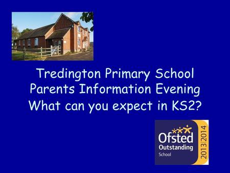 Tredington Primary School Parents Information Evening What can you expect in KS2?