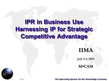 The Operating System for the Knowledge Economy © 2004 IPR in Business Use Harnessing IP for Strategic Competitive Advantage IIMA July 2-4, 2004 MCAM.