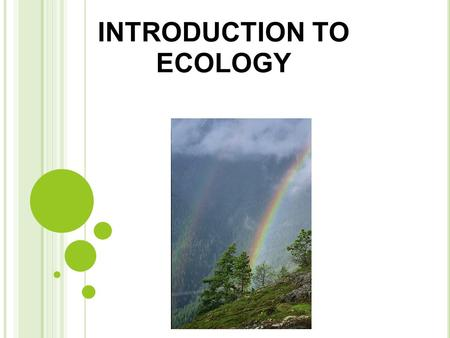 INTRODUCTION TO ECOLOGY. INTRODUCTION Ecology: Ecology is the scientific study of interactions among organisms with each other and their environment or.