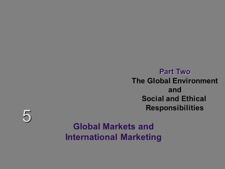 Part Two The Global Environment and Social and Ethical Responsibilities 5 Global Markets and International Marketing.