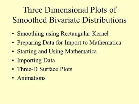Three Dimensional Plots of Smoothed Bivariate Distributions Smoothing using Rectangular Kernel Preparing Data for Import to Mathematica Starting and Using.