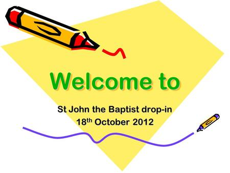 Welcome to St John the Baptist drop-in 18 th October 2012.