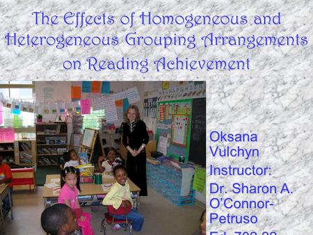The Effects of Homogeneous and Heterogeneous Grouping Arrangements on Reading Achievement Oksana Vulchyn Instructor: Dr. Sharon A. O'Connor- Petruso Ed.