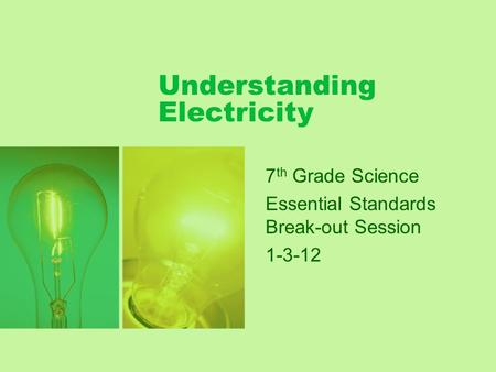 Understanding Electricity 7 th Grade Science Essential Standards Break-out Session 1-3-12.