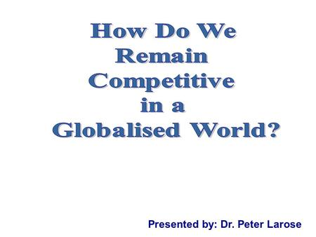 Presented by: Dr. Peter Larose. Definition of Competitiveness With the globalization phenomenon, the increased mobility of corporate assets, and the requirement.