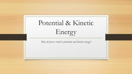 Potential & Kinetic Energy How do forces result in potential and kinetic energy?