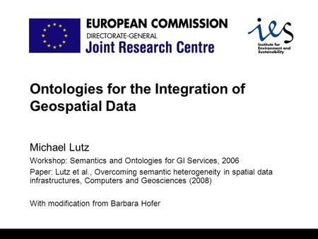Ontologies for the Integration of Geospatial Data Michael Lutz Workshop: Semantics and Ontologies for GI Services, 2006 Paper: Lutz et al., Overcoming.