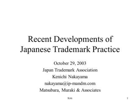Ken1 Recent Developments of Japanese Trademark Practice October 29, 2003 Japan Trademark Association Kenichi Nakayama Matsubara,