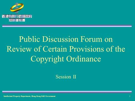 Intellectual Property Department, Hong Kong SAR Government1 Public Discussion Forum on Review of Certain Provisions of the Copyright Ordinance Session.