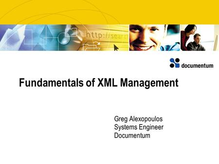 Fundamentals of XML Management Greg Alexopoulos Systems Engineer Documentum.