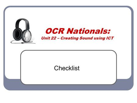 OCR Nationals: Unit 22 – Creating Sound using ICT Checklist.