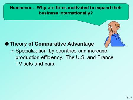 1 - 1  Theory of Comparative Advantage ¤ Specialization by countries can increase production efficiency. The U.S. and France TV sets and cars. Hummmm….Why.